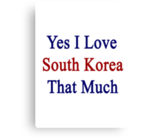 Yes I Love South Korea That Much Canvas Print