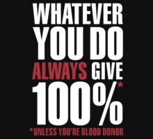 Whatever you do always give 100%. Unless you're blood donor by LaundryFactory