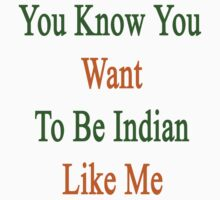 You Know You Want To Be Indian Like Me by supernova23