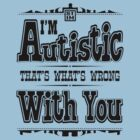 I'm Autistic, That's What's Wrong With You - Overstimulated Black by zskin