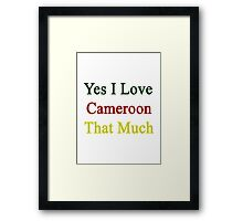 Yes I Love Cameroon That Much Framed Print