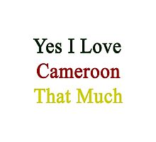 Yes I Love Cameroon That Much Photographic Print