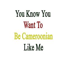 You Know You Want To Be Cameroonian Like Me Photographic Print