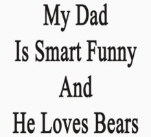My Dad Is Smart Funny And He Loves Bears by supernova23