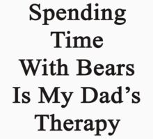 Spending Time With Bears Is My Dad's Therapy by supernova23