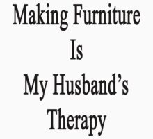 Making Furniture Is My Husband's Therapy by supernova23