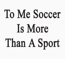 To Me Soccer Is More Than A Sport by supernova23