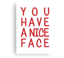You Have A Nice Face Canvas Print