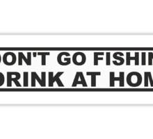 DONT FISH - DRINK AT HOME Sticker
