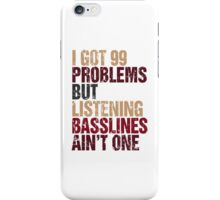 I Got 99 Problems But Listening Basslines Ain't One  iPhone Case/Skin
