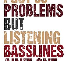 I Got 99 Problems But Listening Basslines Ain't One  by DropBass