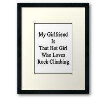 My Girlfriend Is That Hot Girl Who Loves Rock Climbing Framed Print