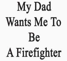 My Dad Wants Me To Be A Firefighter by supernova23
