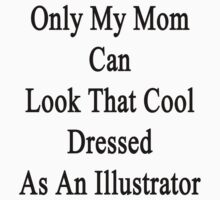 Only My Mom Can Look That Cool Dressed As An Illustrator by supernova23