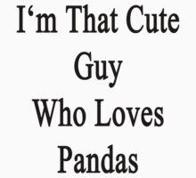 I'm That Cute Guy Who Loves Pandas by supernova23
