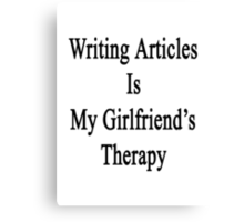 Writing Articles Is My Girlfriend's Therapy Canvas Print