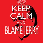 Keep Calm and Blame Jerry by slmike82
