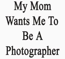 My Mom Wants Me To Be A Photographer by supernova23