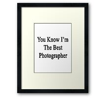 You Know I'm The Best Photographer Framed Print