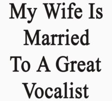 My Wife Is Married To A Great Vocalist by supernova23