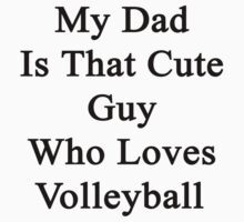 My Dad Is That Cute Guy Who Loves Volleyball by supernova23