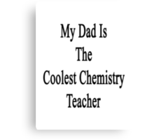 My Dad Is The Coolest Chemistry Teacher Canvas Print