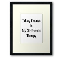 Taking Pictures Is My Girlfriend's Therapy  Framed Print