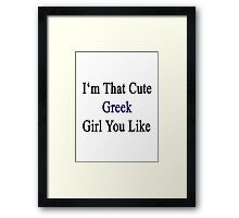 I'm That Cute Greek Girl You Like Framed Print