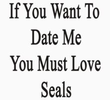If You Want To Date Me You Must Love Seals  by supernova23