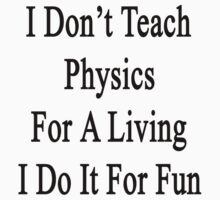 I Don't Teach Physics For A Living I Do It For Fun by supernova23