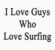 I Love Guys Who Love Surfing  by supernova23