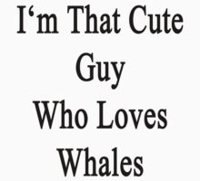 I'm That Cute Guy Who Loves Whales by supernova23