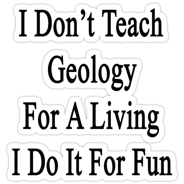 I Don't Teach Geology For A Living I Do It For Fun by supernova23