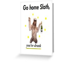 Go home Sloth, you're drunk Greeting Card