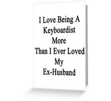 I Love Being A Keyboardist More Than I Ever Loved My Ex-Husband Greeting Card