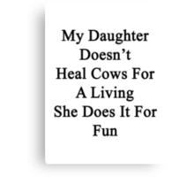 My Daughter Doesn't Heal Cows For A Living She Does It For Fun  Canvas Print