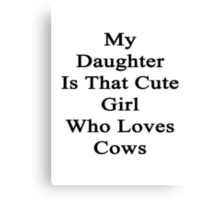 My Daughter Is That Cute Girl Who Loves Cows Canvas Print