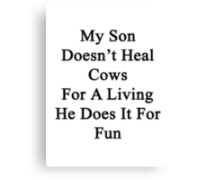My Son Doesn't Heal Cows For A Living He Does It For Fun Canvas Print