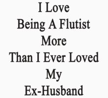 I Love Being A Flutist More Than I Ever Loved My Ex-Husband  by supernova23