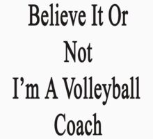 Believe It Or Not I'm A Volleyball Coach by supernova23