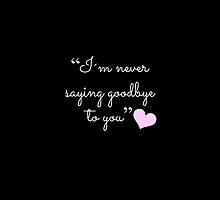 """I'm never saying goodbye to you"" (BLACK) by LexyDC"