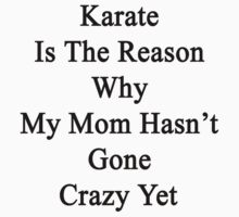 Karate Is The Reason Why My Mom Hasn't Gone Crazy Yet by supernova23