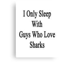I Only Sleep With Guys Who Love Sharks Canvas Print