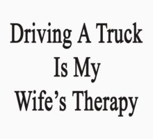 Driving A Truck Is My Wife's Therapy by supernova23