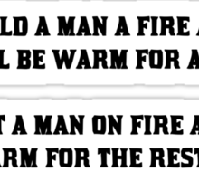 Build a man a fire and he'll be warm for a day, Set a man on fire and he'll be warm for the rest of his life Sticker