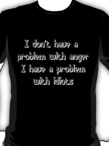 I don't have a problem with anger, I have a problem with idiots T-Shirt