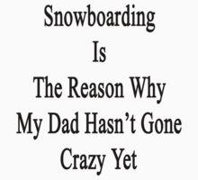 Snowboarding Is The Reason Why My Dad Hasn't Gone Crazy Yet by supernova23