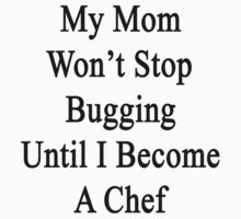 My Mom Won't Stop Bugging Until I Become A Chef by supernova23