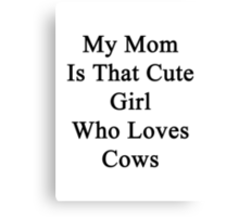 My Mom Is That Cute Girl Who Loves Cows Canvas Print