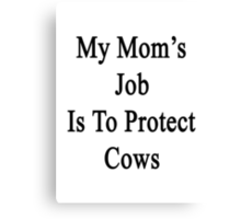 My Mom's Job Is To Protect Cows  Canvas Print